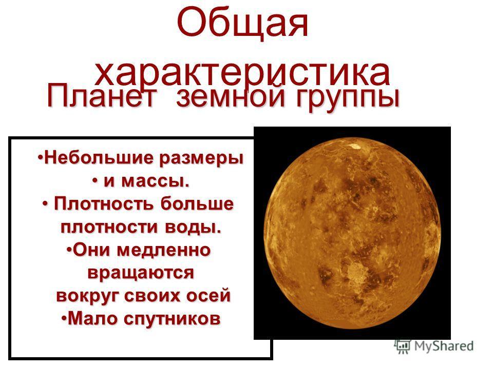 Общая характеристика Планет земной группы Небольшие размерыНебольшие размеры и массы. и массы. Плотность больше Плотность больше плотности воды. Они медленноОни медленновращаются вокруг своих осей вокруг своих осей Мало спутниковМало спутников