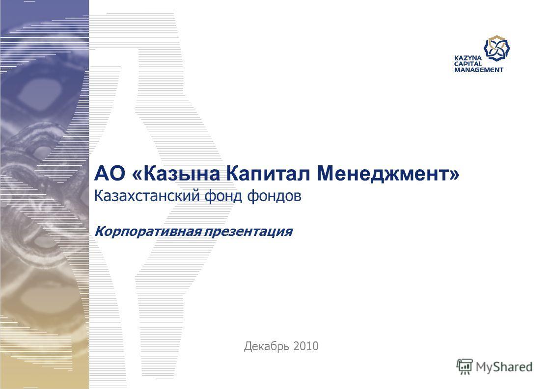 АО «Казына Капитал Менеджмент» Казахстанский фонд фондов Корпоративная презентация Декабрь 2010