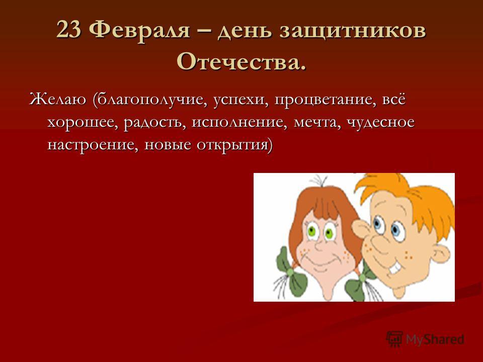 23 Февраля – день защитников Отечества. Желаю (благополучие, успехи, процветание, всё хорошее, радость, исполнение, мечта, чудесное настроение, новые открытия)