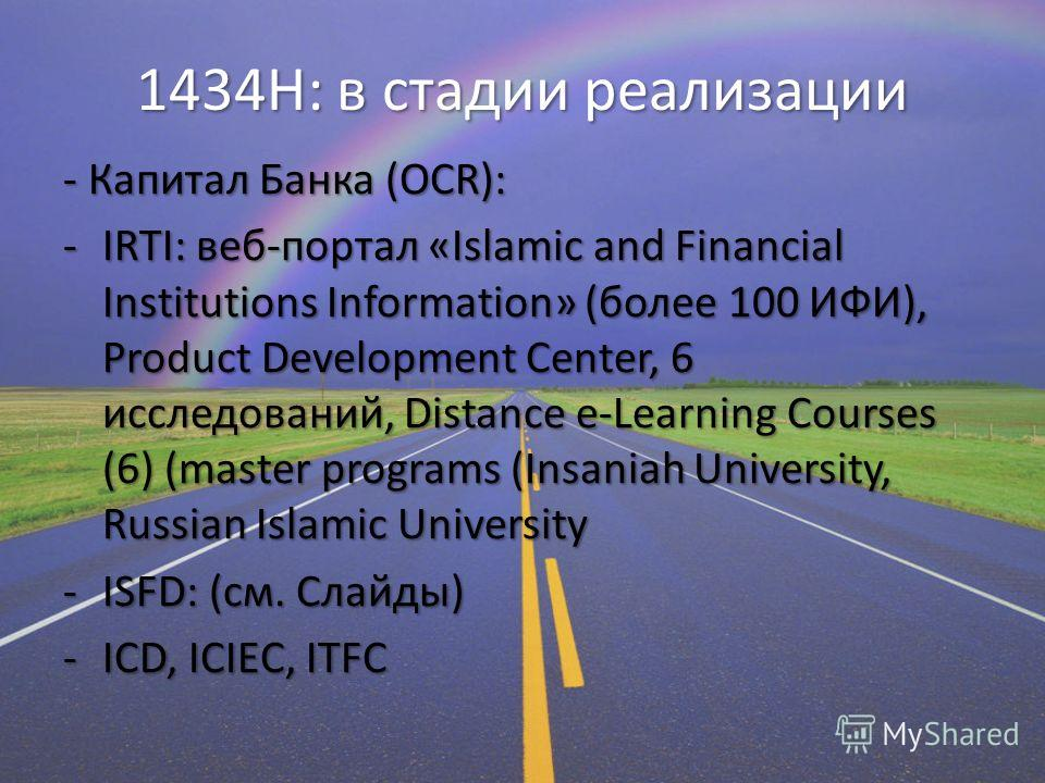 1434H: в стадии реализации - Капитал Банка (OCR): -IRTI: веб-портал «Islamic and Financial Institutions Information» (более 100 ИФИ), Product Development Center, 6 исследований, Distance e-Learning Courses (6) (master programs (Insaniah University, R