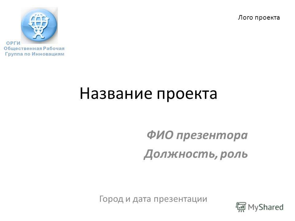 Название проекта ФИО презентора Должность, роль Город и дата презентации ОРГИ Общественная Рабочая Группа по Инновациям Лого проекта