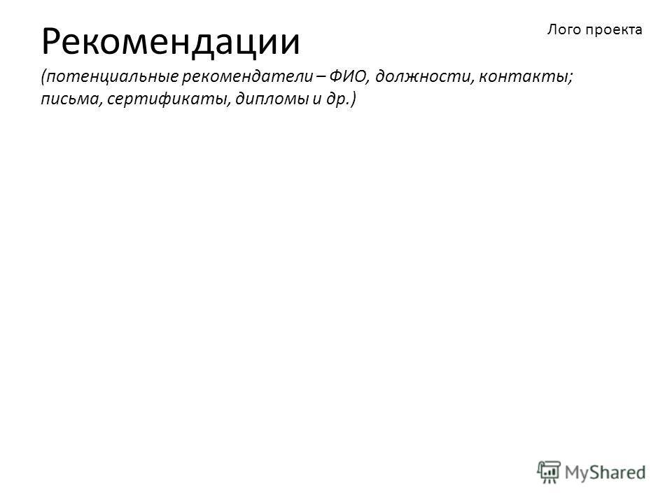 Рекомендации (потенциальные рекомендатели – ФИО, должности, контакты; письма, сертификаты, дипломы и др.) Лого проекта