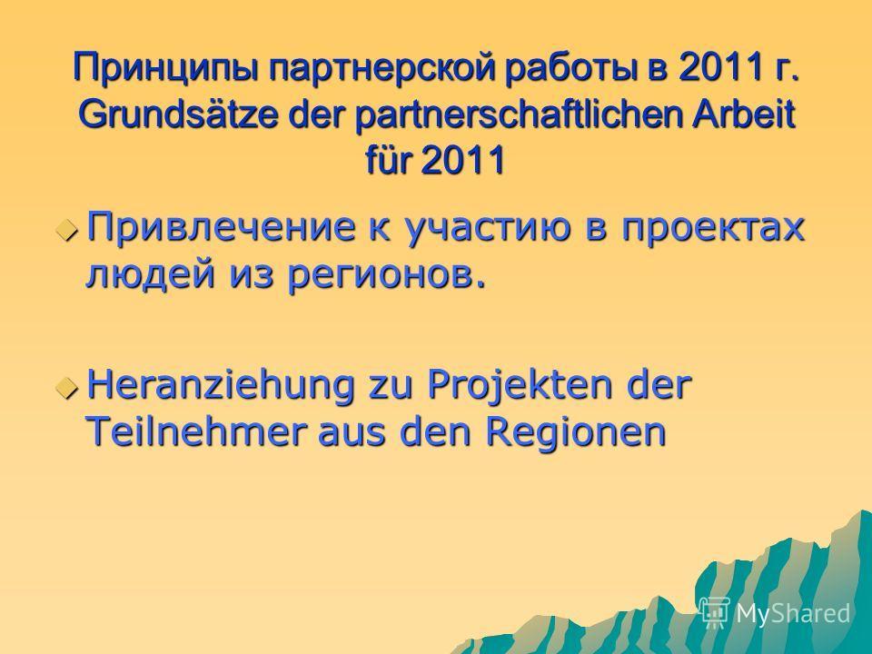 Принципы партнерской работы в 2011 г. Grundsätze der partnerschaftlichen Arbeit für 2011 Привлечение к участию в проектах людей из регионов. Привлечение к участию в проектах людей из регионов. Heranziehung zu Projekten der Teilnehmer aus den Regionen