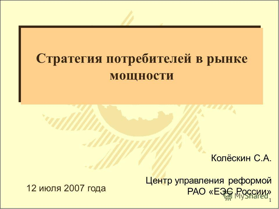 1 Стратегия потребителей в рынке мощности Колёскин С.А. Центр управления реформой РАО «ЕЭС России» 12 июля 2007 года