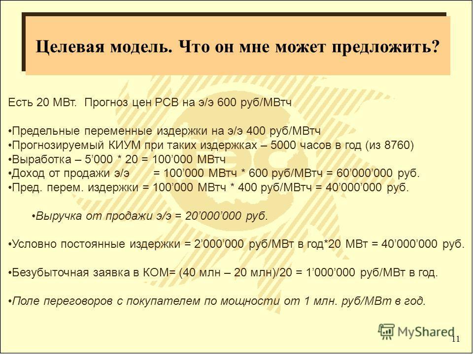 11 Целевая модель. Что он мне может предложить? Есть 20 МВт. Прогноз цен РСВ на э/э 600 руб/МВтч Предельные переменные издержки на э/э 400 руб/МВтч Прогнозируемый КИУМ при таких издержках – 5000 часов в год (из 8760) Выработка – 5000 * 20 = 100000 МВ