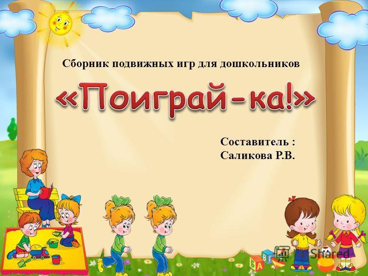 Сборник подвижных игр для дошкольников Составитель : Саликова Р.В.