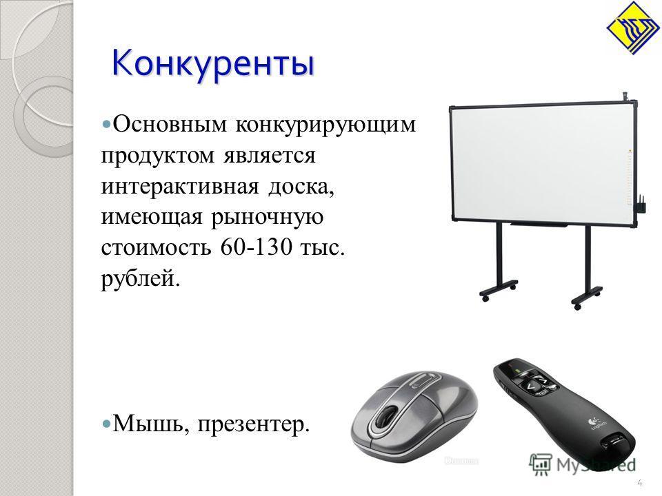 Конкуренты Основным конкурирующим продуктом является интерактивная доска, имеющая рыночную стоимость 60-130 тыс. рублей. Мышь, презентер. 4