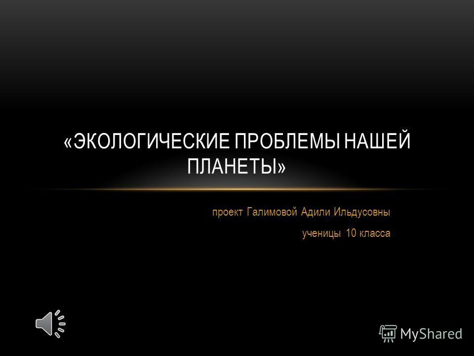 проект Галимовой Адили Ильдусовны ученицы 10 класса «ЭКОЛОГИЧЕСКИЕ ПРОБЛЕМЫ НАШЕЙ ПЛАНЕТЫ»