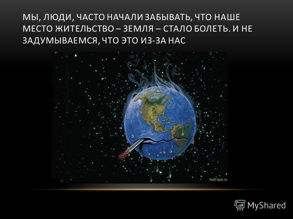 МЫ, ЛЮДИ, ЧАСТО НАЧАЛИ ЗАБЫВАТЬ, ЧТО НАШЕ МЕСТО ЖИТЕЛЬСТВО – ЗЕМЛЯ – СТАЛО БОЛЕТЬ. И НЕ ЗАДУМЫВАЕМСЯ, ЧТО ЭТО ИЗ-ЗА НАС