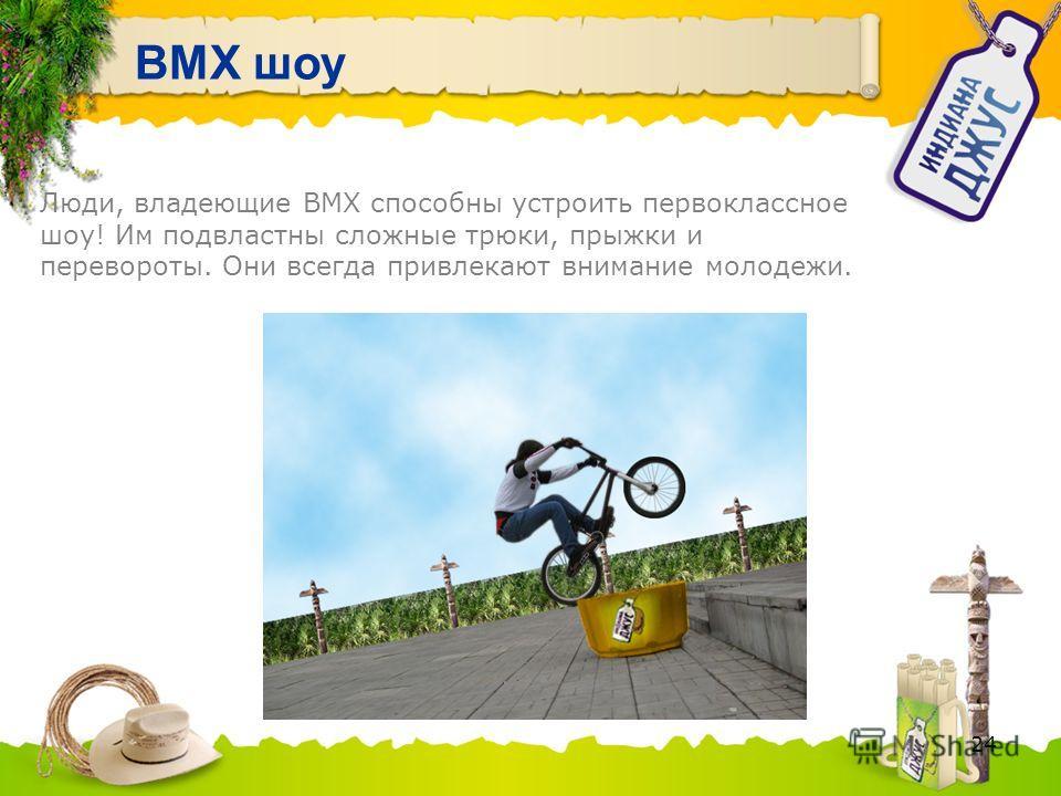 24 BMX шоу Люди, владеющие BMX способны устроить первоклассное шоу! Им подвластны сложные трюки, прыжки и перевороты. Они всегда привлекают внимание молодежи.