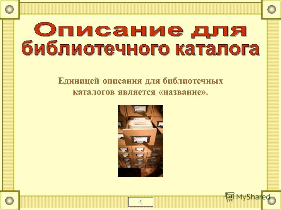 Единицей описания для библиотечных каталогов является «название». 4