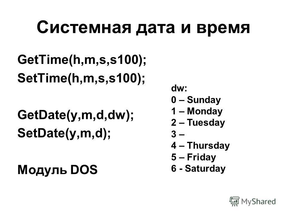 Системная дата и время GetTime(h,m,s,s100); SetTime(h,m,s,s100); GetDate(y,m,d,dw); SetDate(y,m,d); Модуль DOS dw: 0 – Sunday 1 – Monday 2 – Tuesday 3 – 4 – Thursday 5 – Friday 6 - Saturday