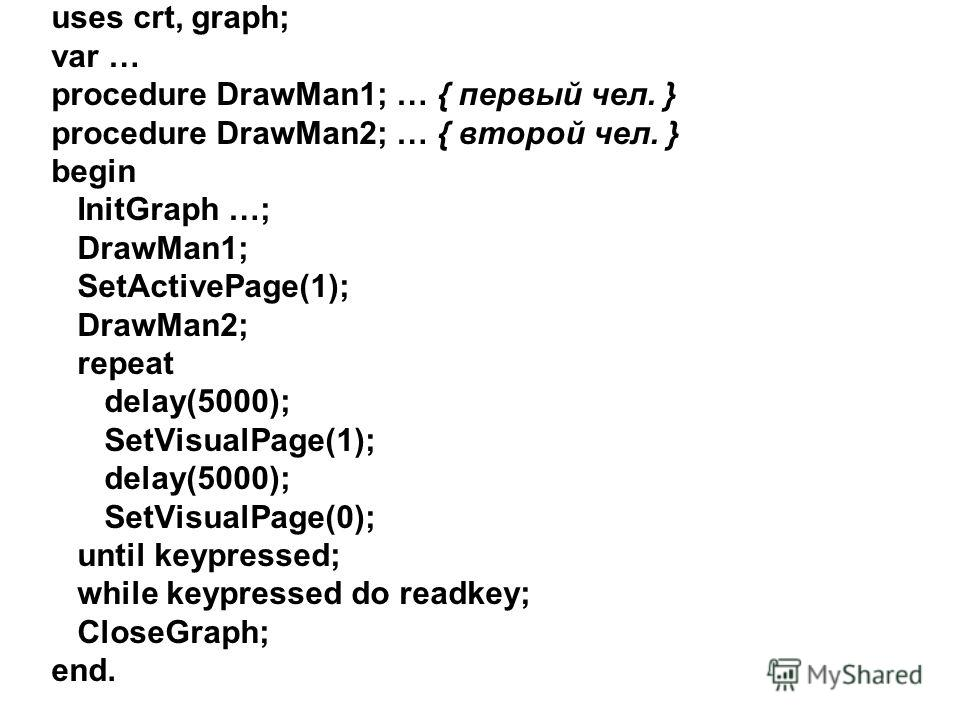 uses crt, graph; var … procedure DrawMan1; … { первый чел. } procedure DrawMan2; … { второй чел. } begin InitGraph …; DrawMan1; SetActivePage(1); DrawMan2; repeat delay(5000); SetVisualPage(1); delay(5000); SetVisualPage(0); until keypressed; while k