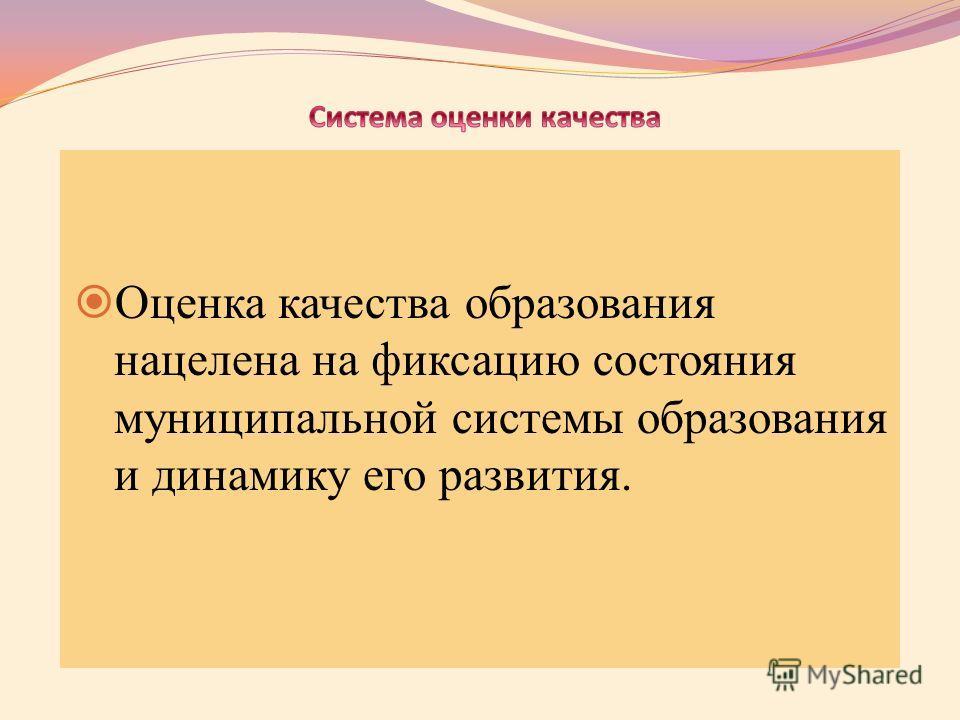 Оценка качества образования нацелена на фиксацию состояния муниципальной системы образования и динамику его развития.