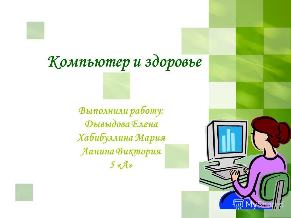 Компьютер и здоровье Выполнили работу: Дывыдова Елена Хабибуллина Мария Ланина Виктория 5 «А»