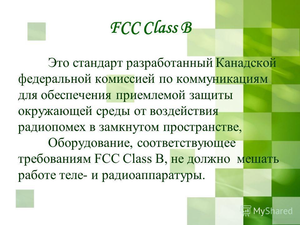 FCC Class B Это стандарт разработанный Канадской федеральной комиссией по коммуникациям для обеспечения приемлемой защиты окружающей среды от воздействия радиопомех в замкнутом пространстве, Оборудование, соответствующее требованиям FСС Сlаss В, не д