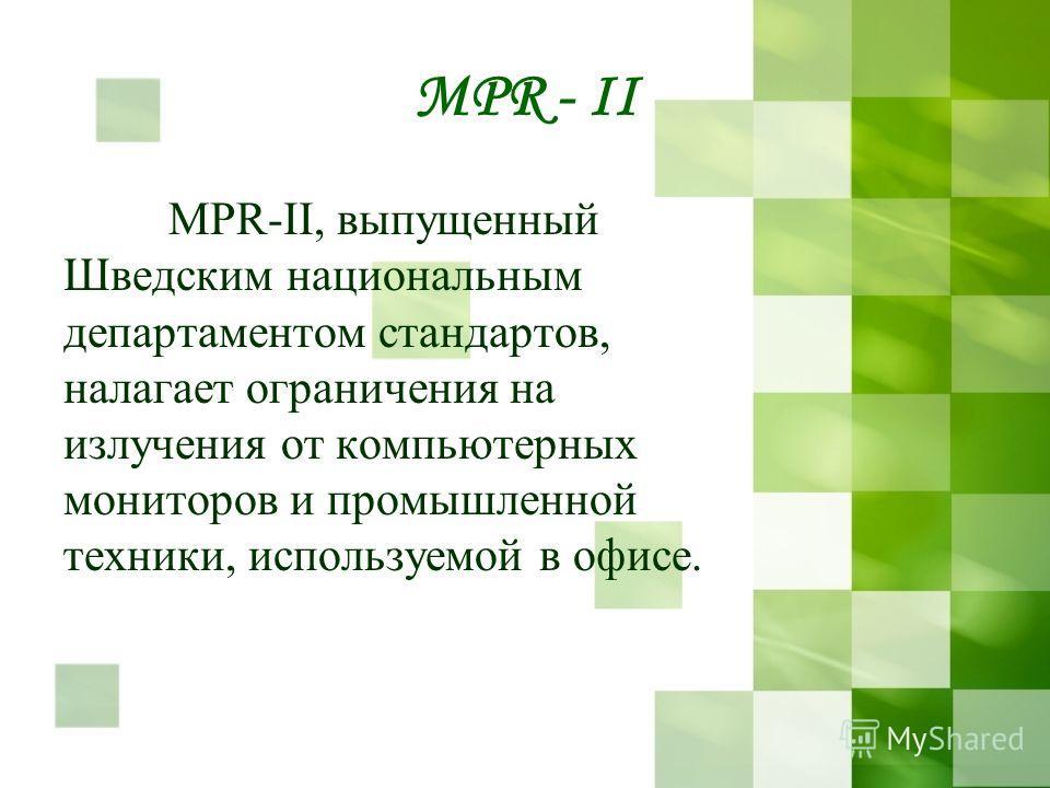 MPR - II МРR-II, выпущенный Шведским национальным департаментом стандартов, налагает ограничения на излучения от компьютерных мониторов и промышленной техники, используемой в офисе.