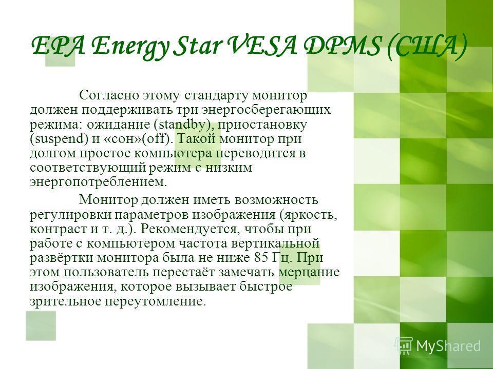 EPA Energy Star VESA DPMS (США) Согласно этому стандарту монитор должен поддерживать три энергосберегающих режима: ожидание (standby), приостановку (suspend) и «сон»(оff). Такой монитор при долгом простое компьютера переводится в соответствующий режи