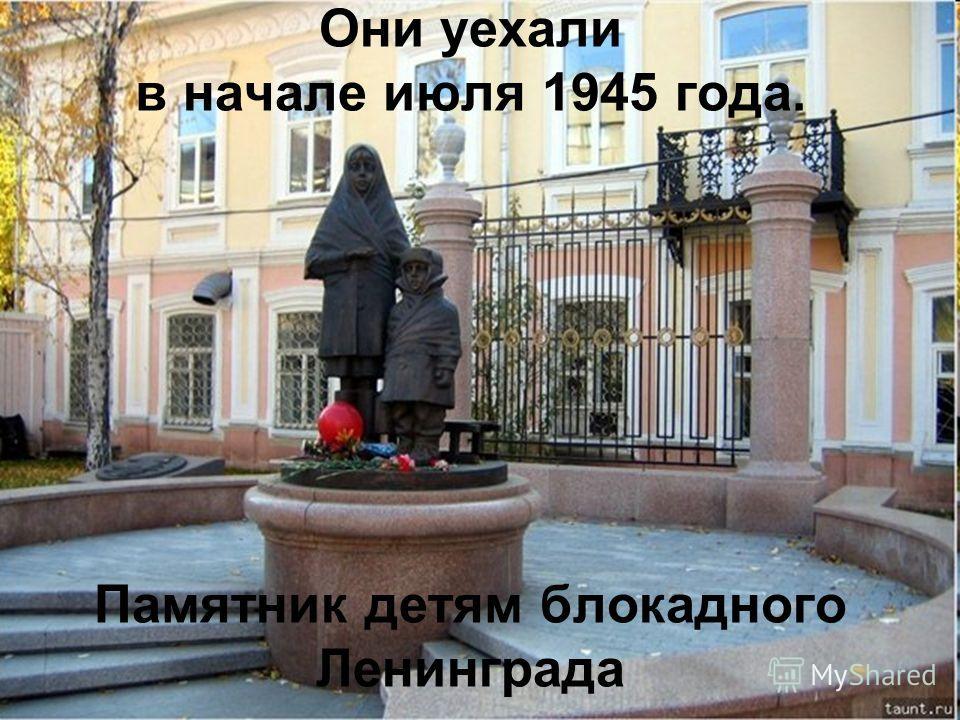 Они уехали в начале июля 1945 года. Памятник детям блокадного Ленинграда