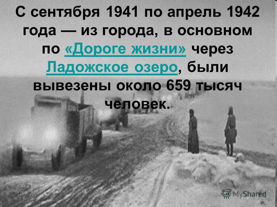С сентября 1941 по апрель 1942 года из города, в основном по «Дороге жизни» через Ладожское озеро, были вывезены около 659 тысяч человек.«Дороге жизни» Ладожское озеро