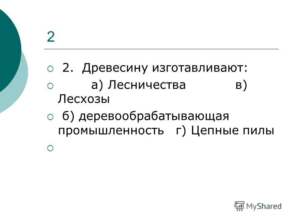 2 2. Древесину изготавливают: а) Лесничества в) Лесхозы б) деревообрабатывающая промышленность г) Цепные пилы