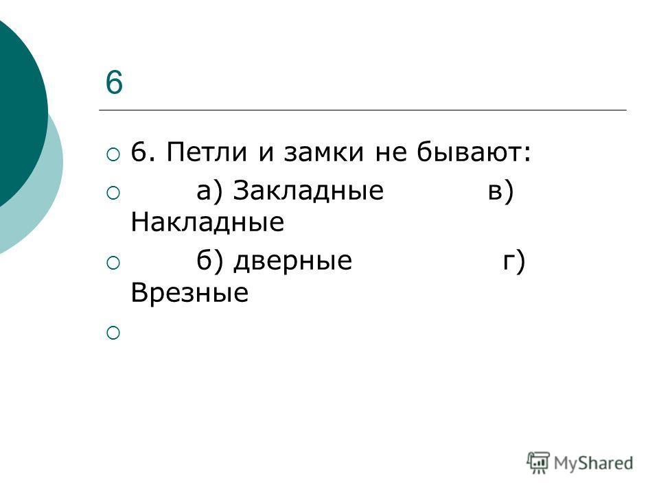 6 6. Петли и замки не бывают: а) Закладные в) Накладные б) дверные г) Врезные