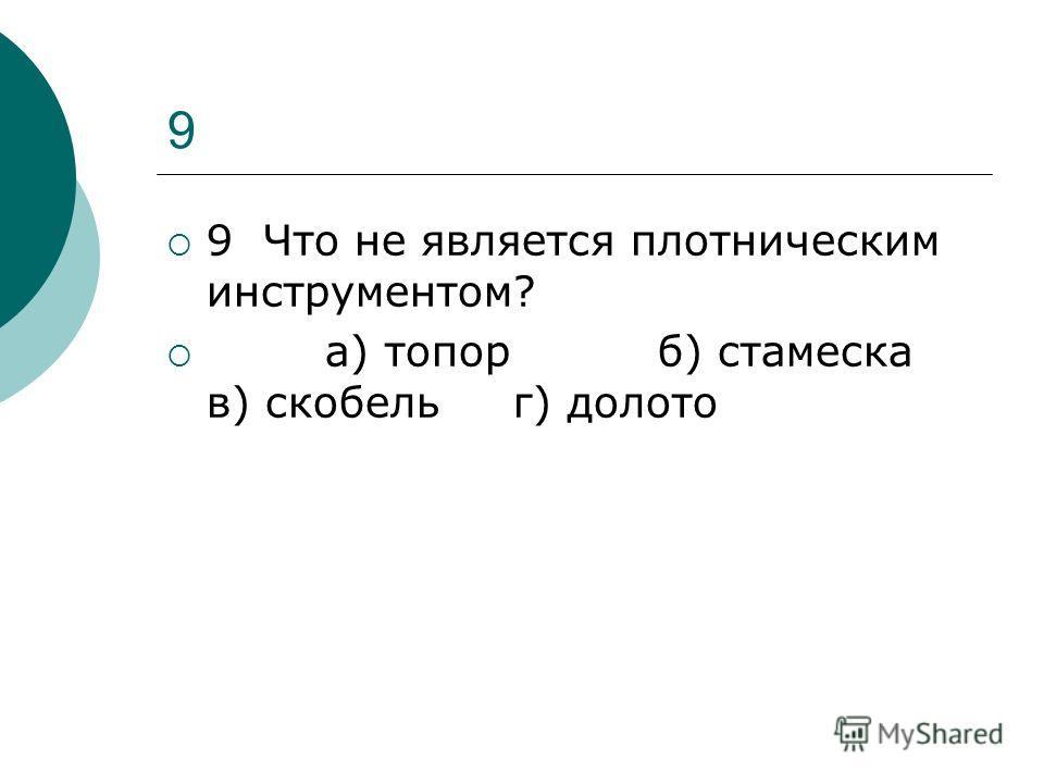 9 9 Что не является плотническим инструментом? а) топор б) стамеска в) скобель г) долото