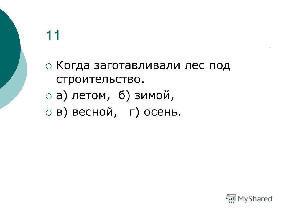 11 Когда заготавливали лес под строительство. а) летом, б) зимой, в) весной, г) осень.