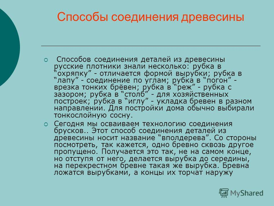 Способы соединения древесины Способов соединения деталей из древесины русские плотники знали несколько: рубка в охряпку - отличается формой вырубки; рубка в лапу - соединение по углам; рубка в погон - врезка тонких брёвен; рубка в реж - рубка с зазор