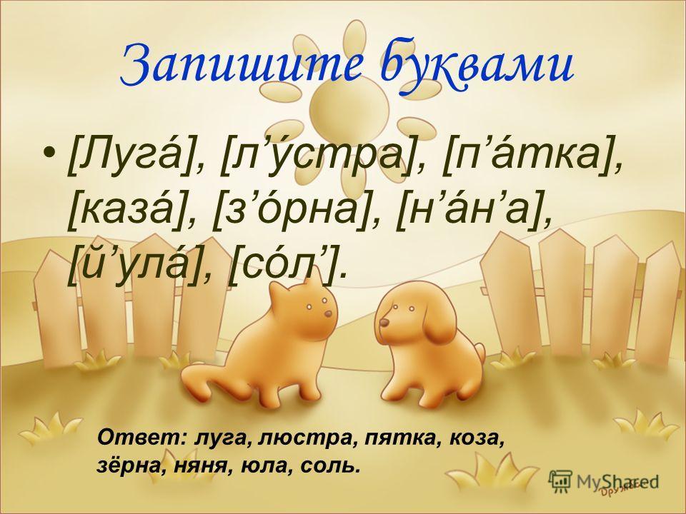 Запишите буквами [Лугá], [лýcтра], [пáтка], [казá], [зóрна], [нáна], [йулá], [сóл]. Ответ: луга, люстра, пятка, коза, зёрна, няня, юла, соль.