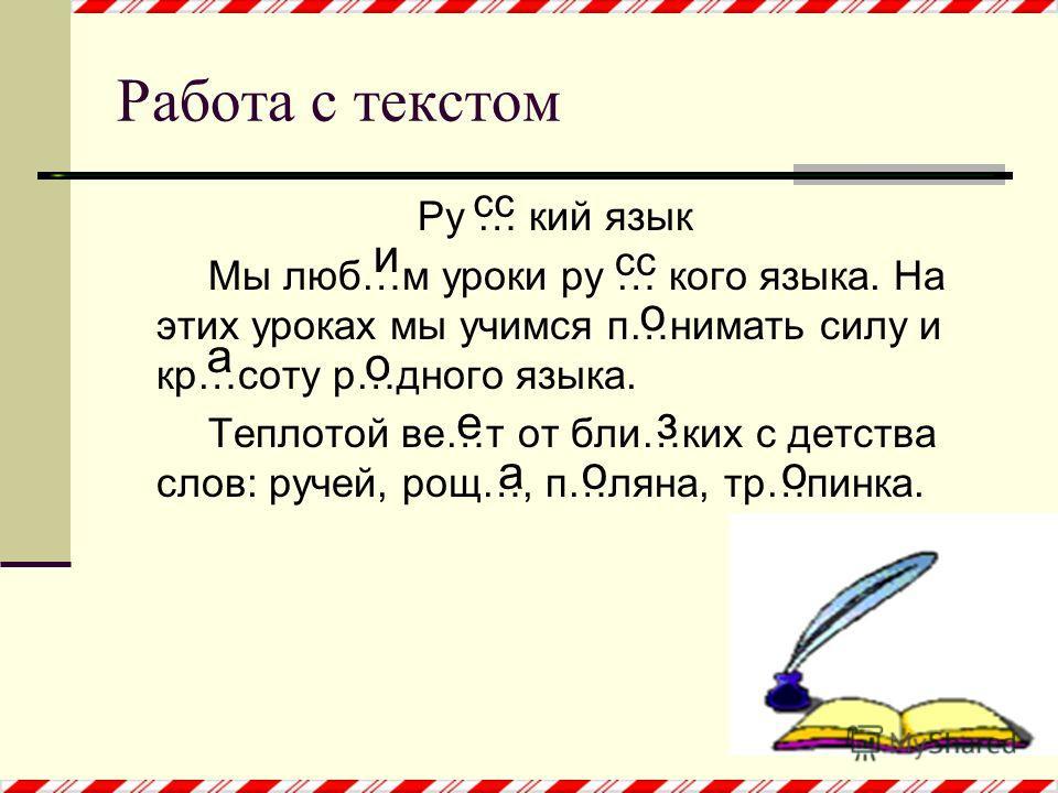 Ру … кий язык Мы люб…м уроки ру … кого языка. На этих уроках мы учимся п…нимать силу и кр…соту р…дного языка. Теплотой ве…т от бли…ких с детства слов: ручей, рощ…, п…ляна, тр…пинка. Работа с текстом и сс о о оо а а ез