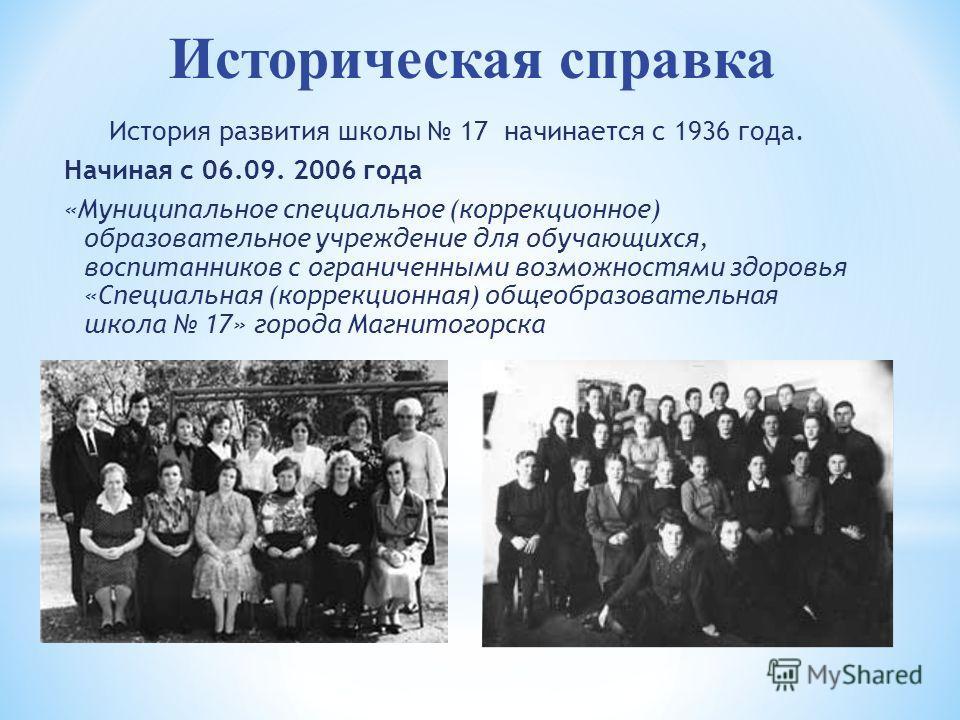Историческая справка История развития школы 17 начинается с 1936 года. Начиная с 06.09. 2006 года «Муниципальное специальное (коррекционное) образовательное учреждение для обучающихся, воспитанников с ограниченными возможностями здоровья «Специальная