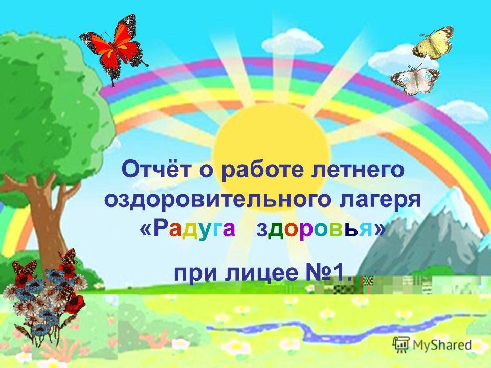 Отчёт о работе летнего оздоровительного лагеря «Радуга здоровья» при лицее 1.
