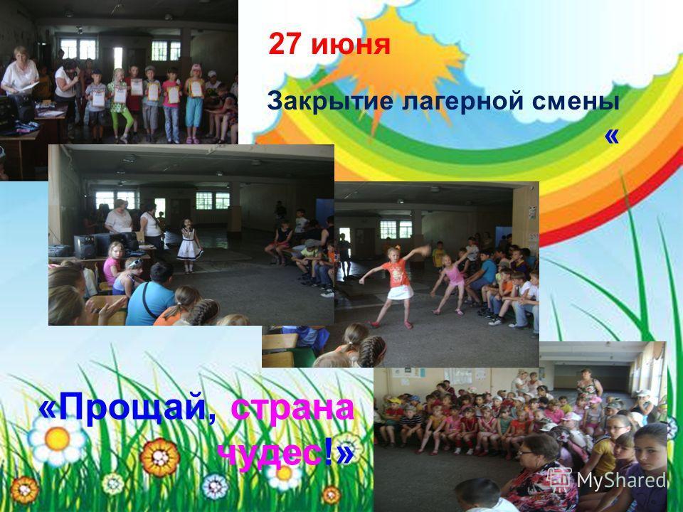 Закрытие лагерной смены « 27 июня «Прощай, страна чудес!»