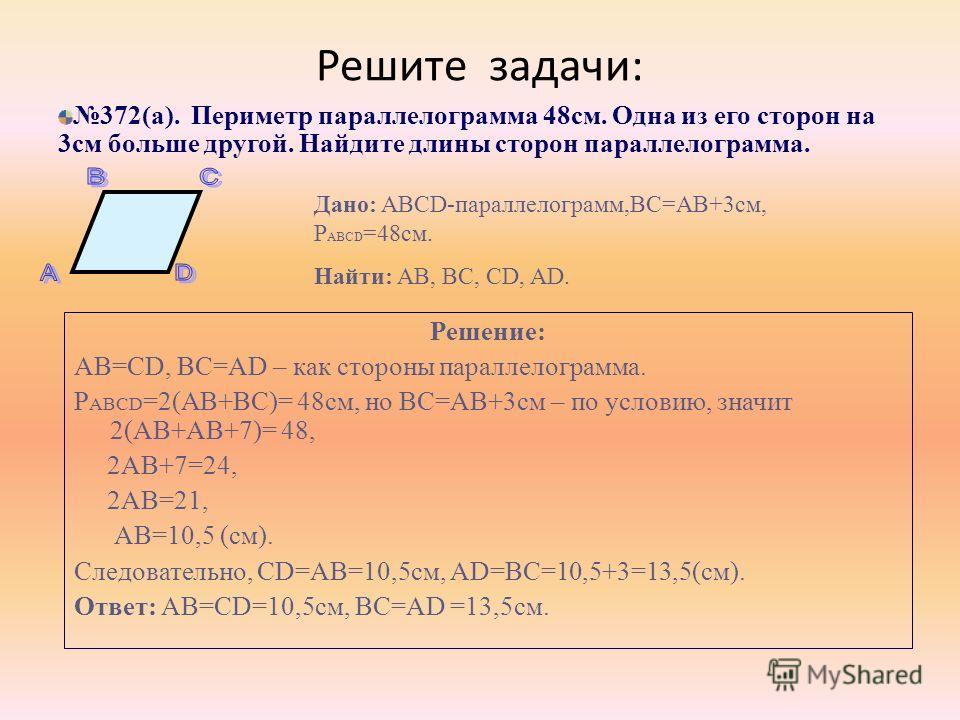 Решите задачи: Решение: AB=CD, BC=AD – как стороны параллелограмма. Р ABCD =2(AB+BC)= 48см, но ВС=АВ+3см – по условию, значит 2(AB+АB+7)= 48, 2АВ+7=24, 2АВ=21, АВ=10,5 (см). Следовательно, CD=АВ=10,5см, AD=ВС=10,5+3=13,5(см). Ответ: AB=CD=10,5см, BC=