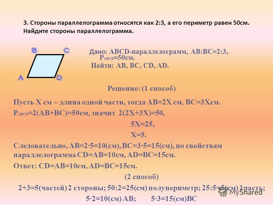 3. Стороны параллелограмма относятся как 2:3, а его периметр равен 50см. Найдите стороны параллелограмма. Дано: ABCD-параллелограмм, АВ:ВС=2:3, Р ABCD =50см. Найти: AB, BC, CD, AD. Решение: (1 способ) Пусть Х см – длина одной части, тогда АВ=2Х см, В