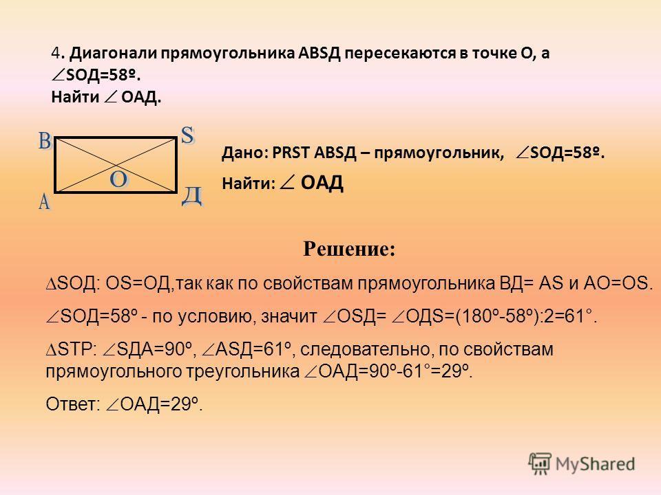 4. Диагонали прямоугольника АВSД пересекаются в точке O, а SOД=58º. Найти OАД. Дано: PRST АВSД – прямоугольник, SOД=58º. Найти: OАД Решение: SOД: ОS=OД,так как по свойствам прямоугольника ВД= АS и АO=ОS. SOД=58º - по условию, значит ОSД= ОДS=(180º-58