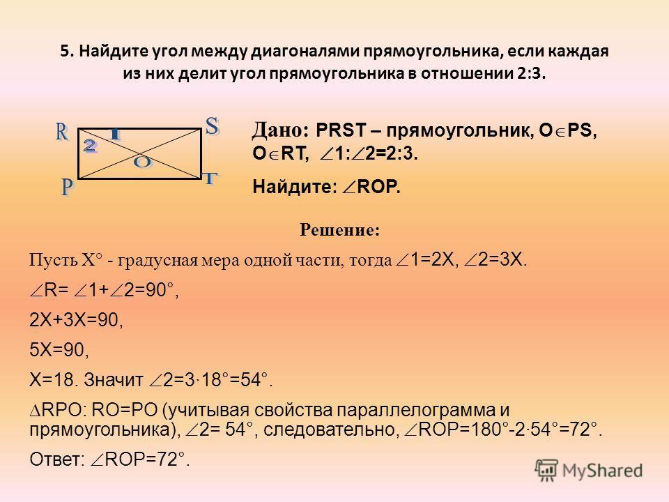 5. Найдите угол между диагоналями прямоугольника, если каждая из них делит угол прямоугольника в отношении 2:3. Дано: PRST – прямоугольник, О PS, О RT, 1: 2=2:3. Найдите: RОP. Решение: Пусть Х° - градусная мера одной части, тогда 1=2Х, 2=3Х. R= 1+ 2=