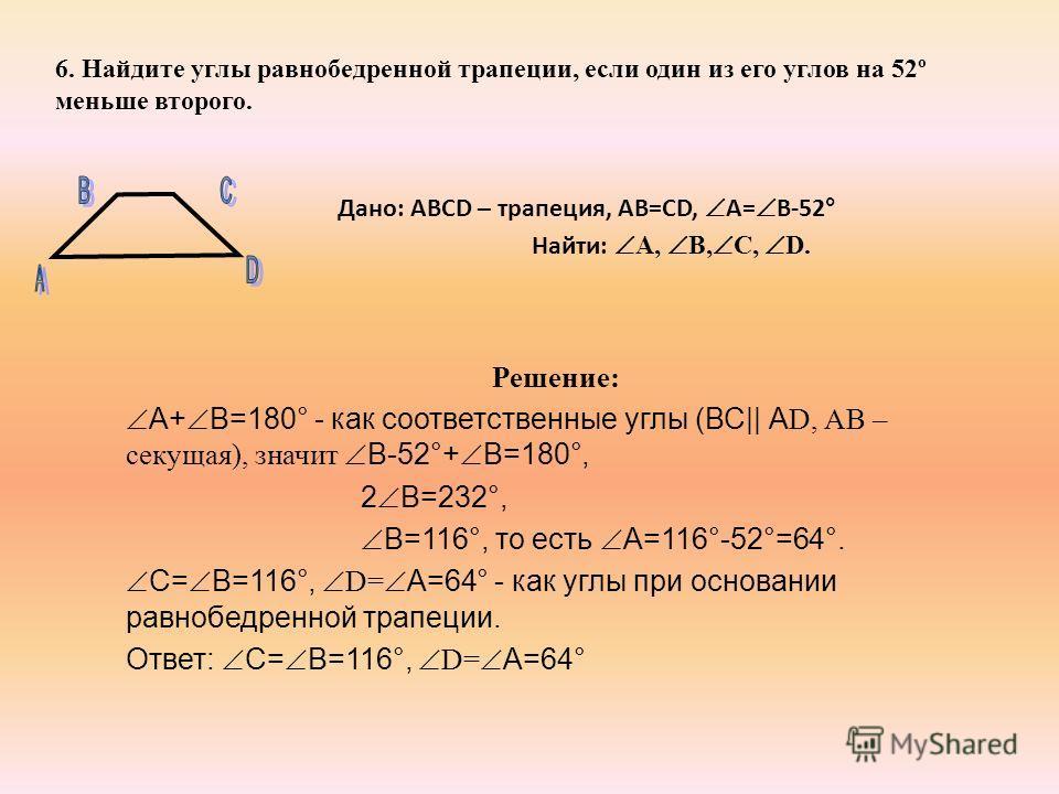 6. Найдите углы равнобедренной трапеции, если один из его углов на 52º меньше второго. Дано: ABCD – трапеция, AB=CD, А= В-52° Найти: А, В, С, D. Решение: А+ В=180° - как соответственные углы (ВС|| А D, АВ – секущая), значит В-52°+ В=180°, 2 В=232°, В