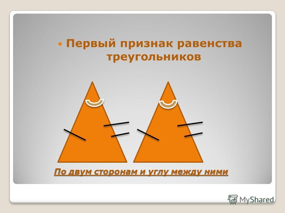 По двум сторонам и углу между ними Первый признак равенства треугольников