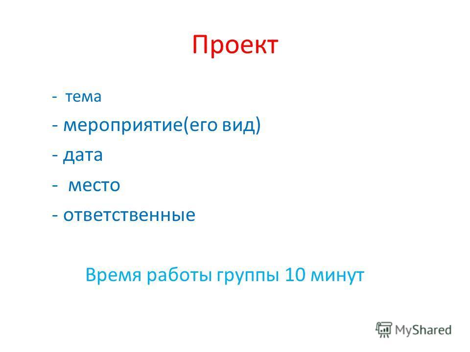Проект - тема - мероприятие(его вид) - дата - место - ответственные Время работы группы 10 минут