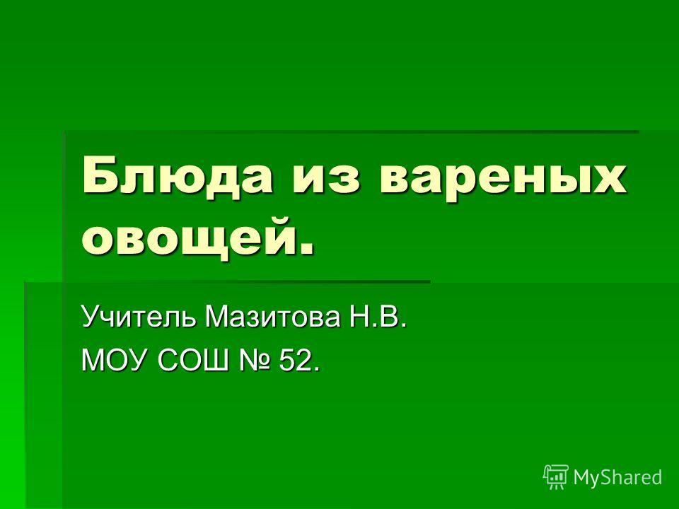 Блюда из вареных овощей. Учитель Мазитова Н.В. МОУ СОШ 52.