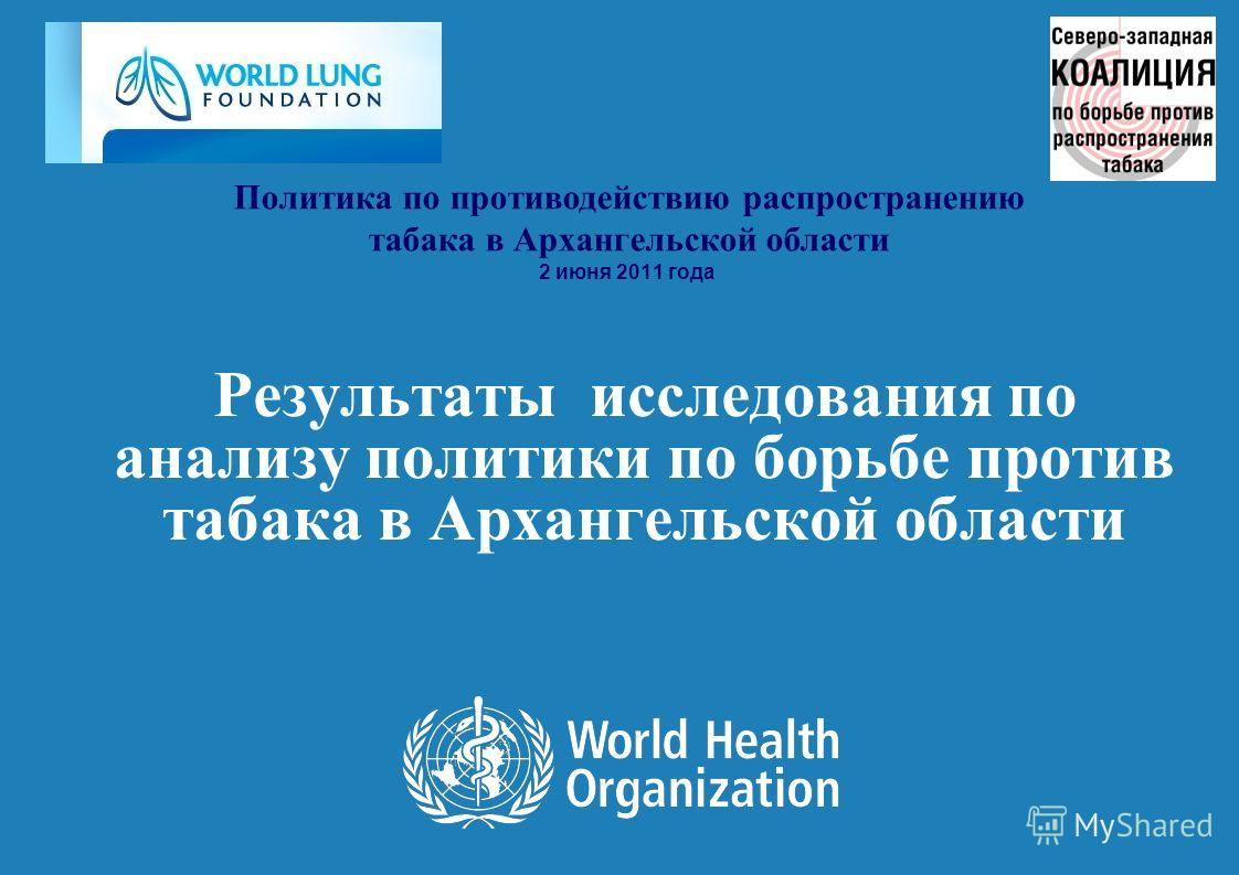 Результаты исследования по анализу политики по борьбе против табака в Архангельской области Политика по противодействию распространению табака в Архангельской области 2 июня 2011 года
