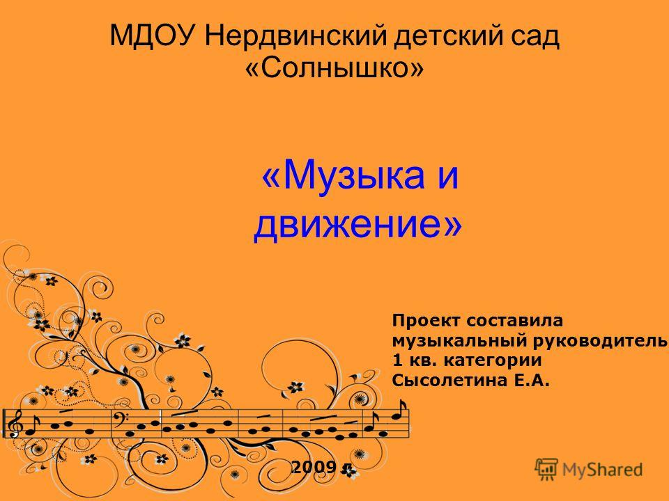 «Музыка и движение» МДОУ Нердвинский детский сад «Солнышко» Проект составила музыкальный руководитель 1 кв. категории Сысолетина Е.А. 2009 г.