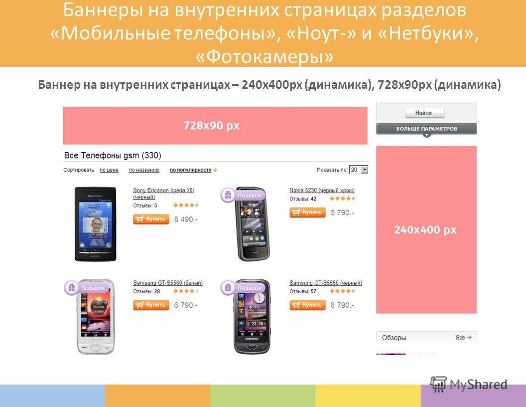 Баннеры на внутренних страницах разделов «Мобильные телефоны», «Ноут-» и «Нетбуки», «Фотокамеры» Баннер на внутренних страницах – 240х400px (динамика), 728х90рх (динамика)