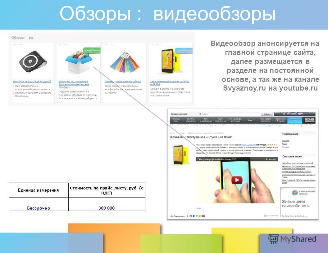 Обзоры : видеообзоры Видеообзор анонсируется на главной странице сайта, далее размещается в разделе на постоянной основе, а так же на канале Svyaznoy.ru на youtube.ru Единица измерения Стоимость по прайс-листу, руб. (с НДС) Бессрочно300 000