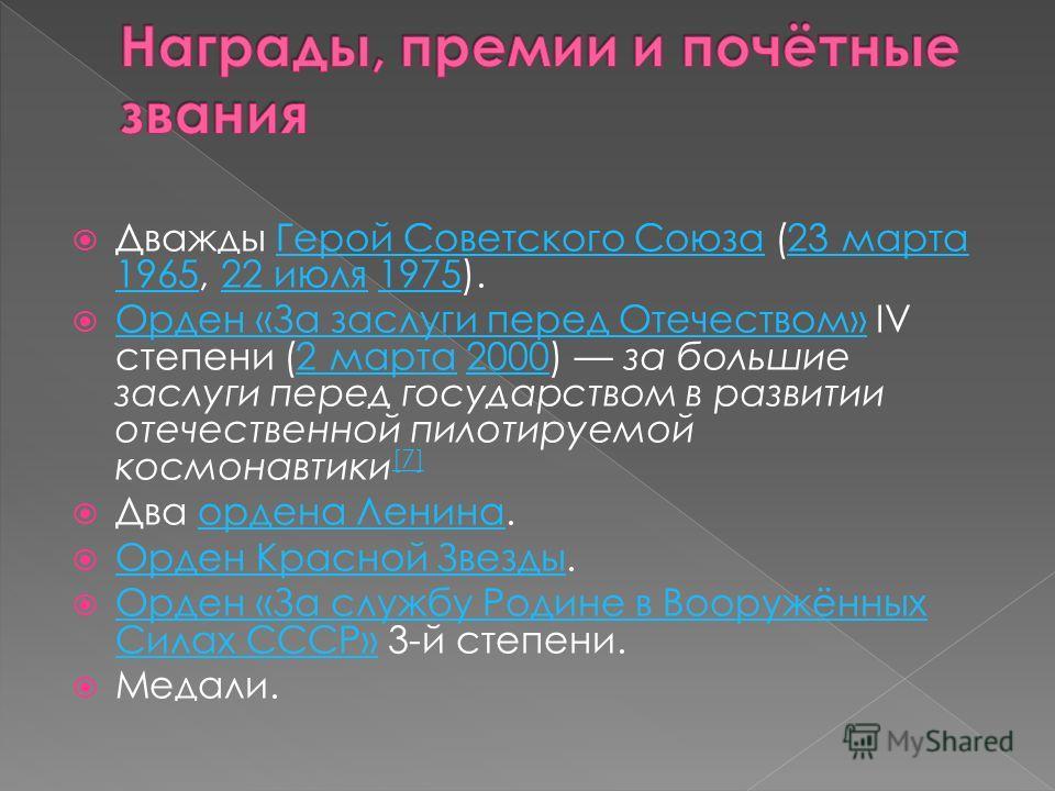 Дважды Герой Советского Союза (23 марта 1965, 22 июля 1975).Герой Советского Союза23 марта 196522 июля1975 Орден «За заслуги перед Отечеством» IV степени (2 марта 2000) за большие заслуги перед государством в развитии отечественной пилотируемой космо