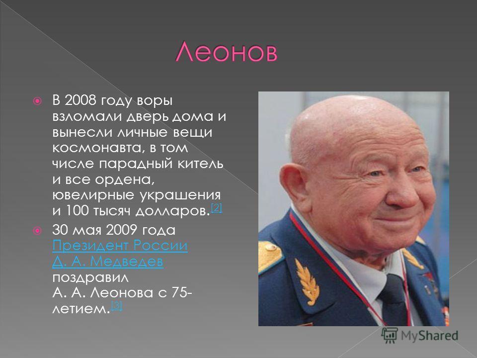 В 2008 году воры взломали дверь дома и вынесли личные вещи космонавта, в том числе парадный китель и все ордена, ювелирные украшения и 100 тысяч долларов. [2] [2] 30 мая 2009 года Президент России Д. А. Медведев поздравил А. А. Леонова с 75- летием.