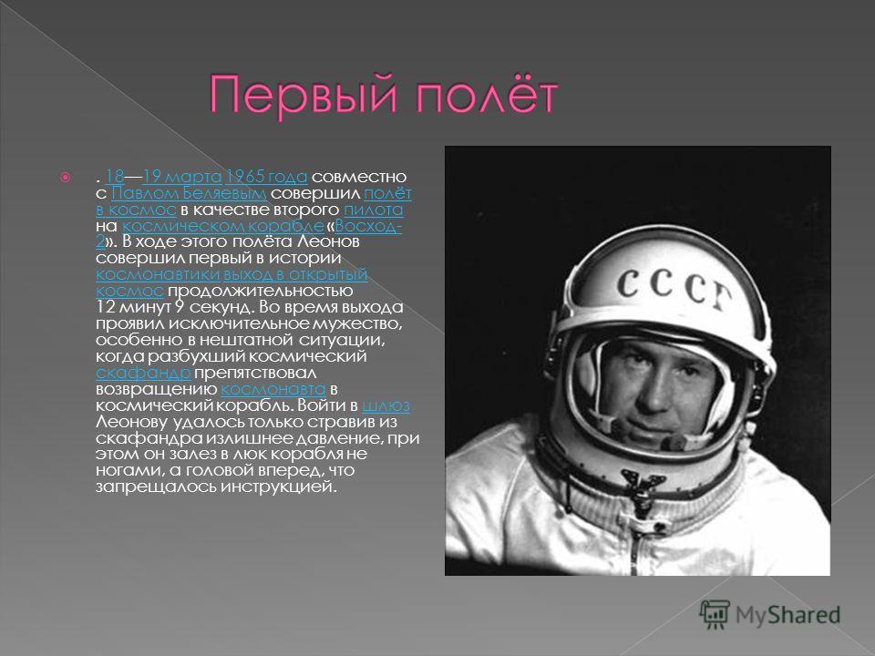 . 1819 марта 1965 года совместно с Павлом Беляевым совершил полёт в космос в качестве второго пилота на космическом корабле «Восход- 2». В ходе этого полёта Леонов совершил первый в истории космонавтики выход в открытый космос продолжительностью 12 м