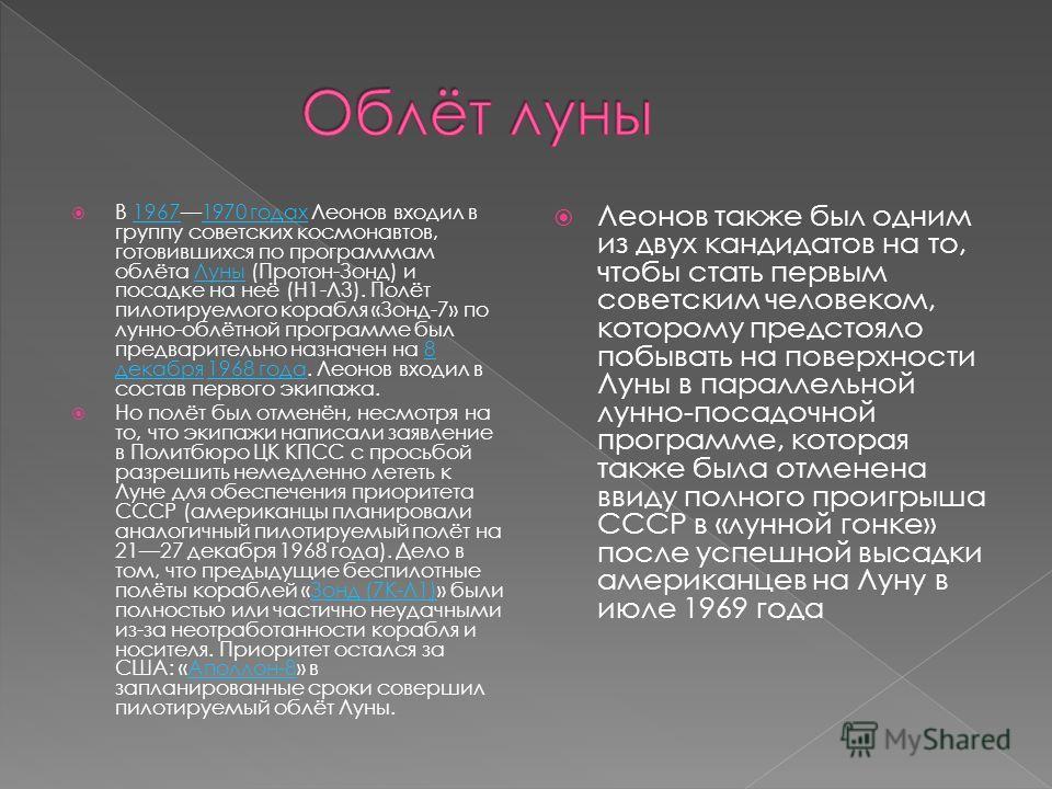 В 19671970 годах Леонов входил в группу советских космонавтов, готовившихся по программам облёта Луны (Протон-Зонд) и посадке на неё (Н1-Л3). Полёт пилотируемого корабля «Зонд-7» по лунно-облётной программе был предварительно назначен на 8 декабря 19